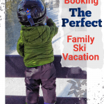 Tips for booking the perfect family ski vacation